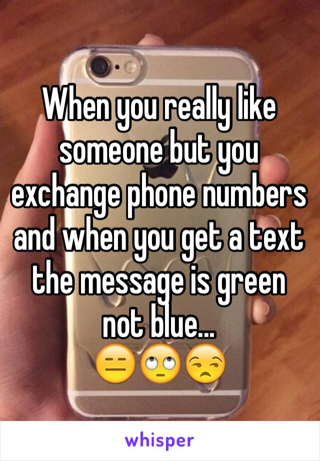 When you really like someone but you exchange phone numbers and when you get a text the message is green not blue... 😑🙄😒