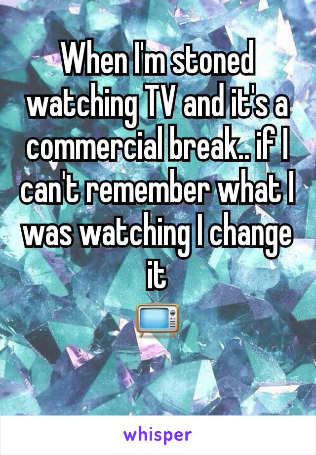 When I'm stoned watching TV and it's a commercial break.. if I can't remember what I was watching I change it 📺