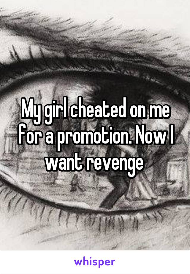 My girl cheated on me for a promotion. Now I want revenge