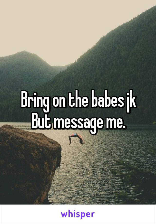 Bring on the babes jk But message me.