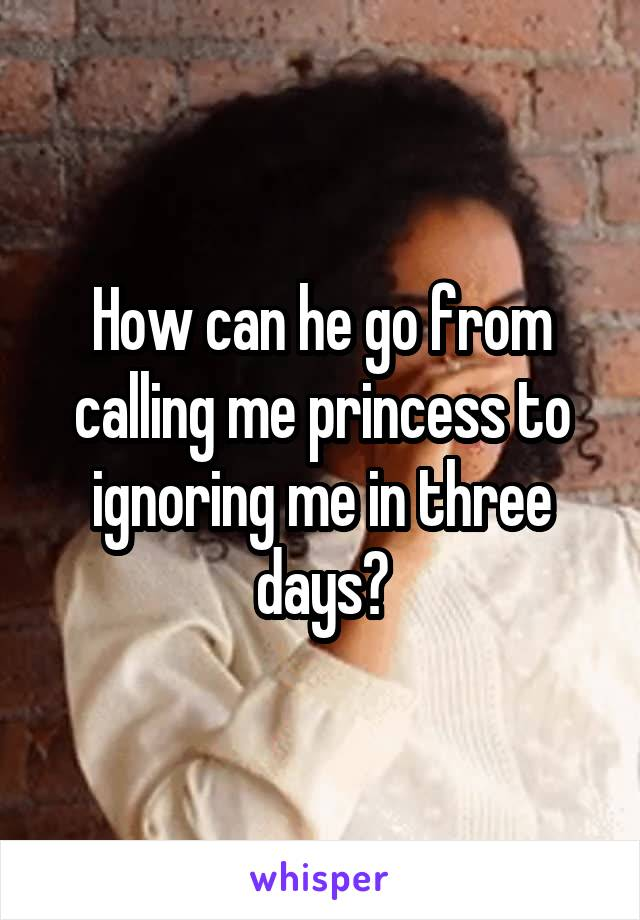 How can he go from calling me princess to ignoring me in three days?