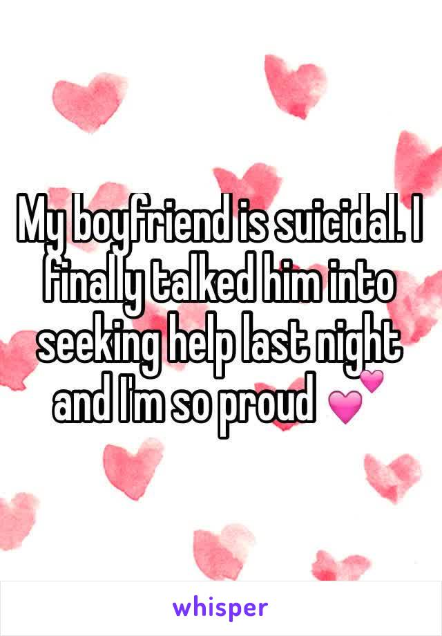 My boyfriend is suicidal. I finally talked him into seeking help last night and I'm so proud 💕