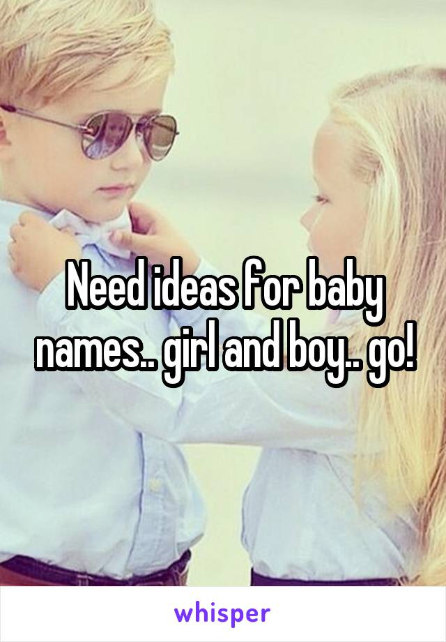 Need ideas for baby names.. girl and boy.. go!