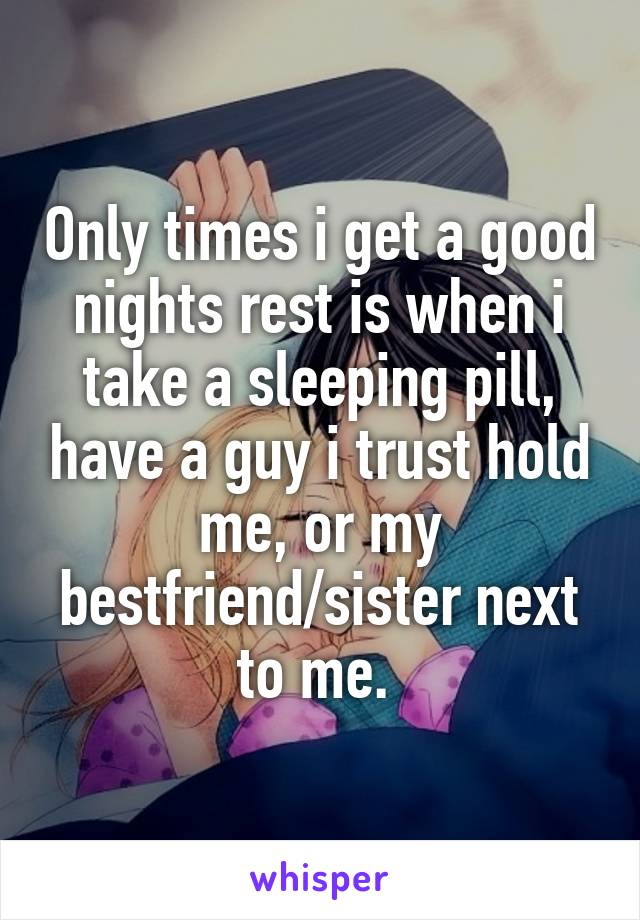 Only times i get a good nights rest is when i take a sleeping pill, have a guy i trust hold me, or my bestfriend/sister next to me.