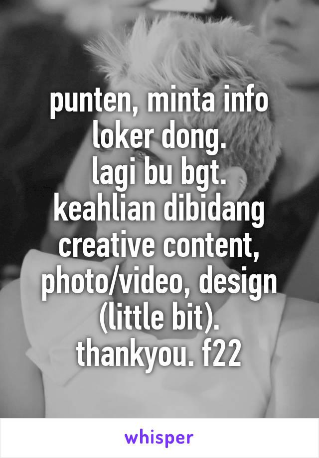 punten, minta info loker dong. lagi bu bgt. keahlian dibidang creative content, photo/video, design (little bit). thankyou. f22
