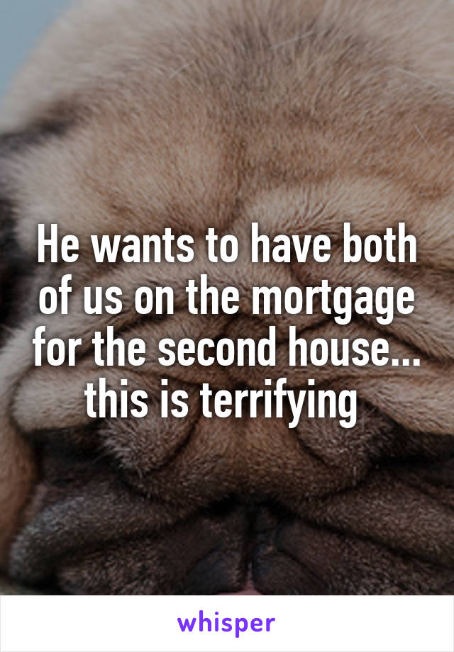 He wants to have both of us on the mortgage for the second house... this is terrifying