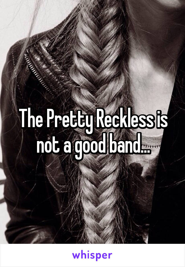 The Pretty Reckless is not a good band...