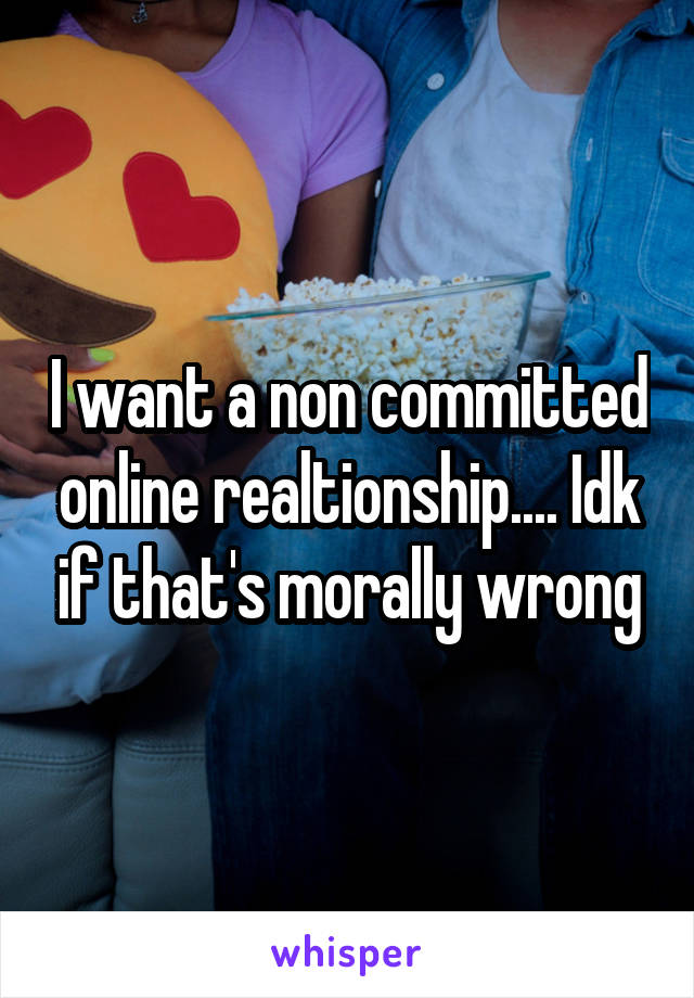 I want a non committed online realtionship.... Idk if that's morally wrong