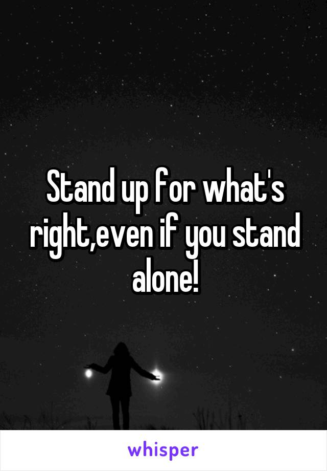Stand up for what's right,even if you stand alone!