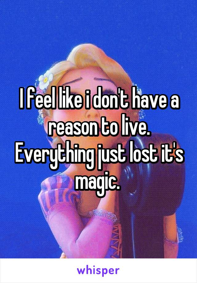 I feel like i don't have a reason to live. Everything just lost it's magic.