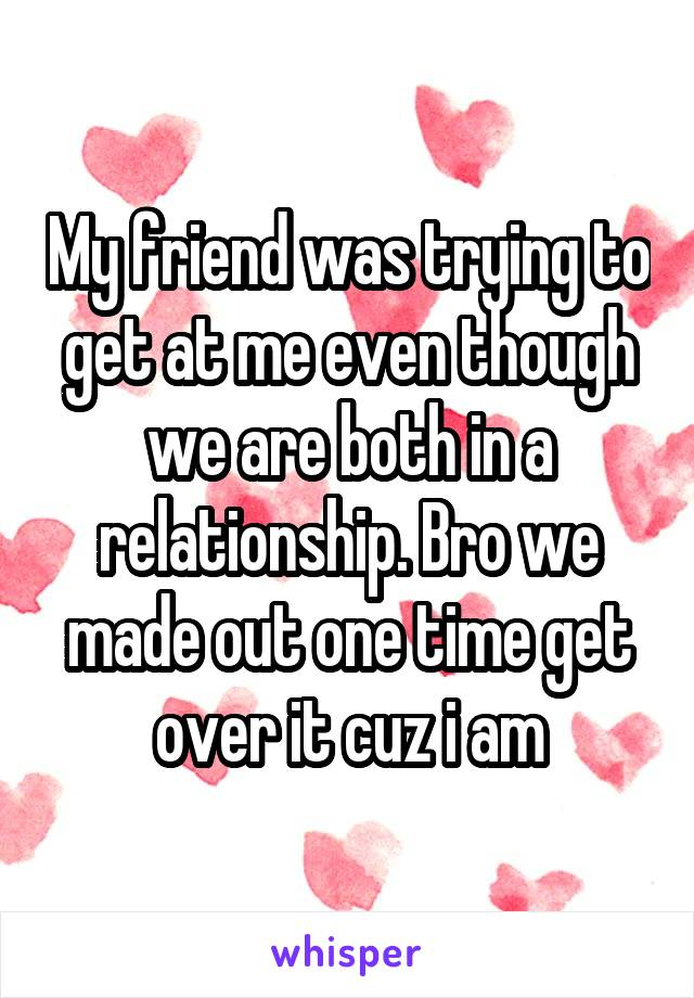 My friend was trying to get at me even though we are both in a relationship. Bro we made out one time get over it cuz i am