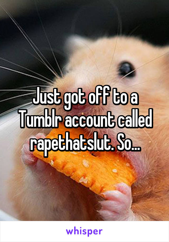 Just got off to a Tumblr account called rapethatslut. So...
