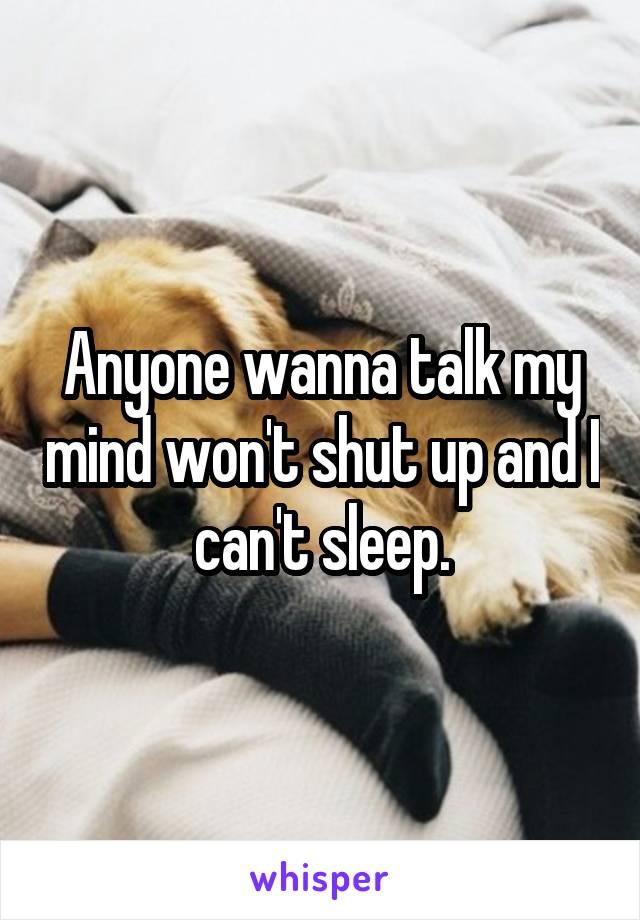 Anyone wanna talk my mind won't shut up and I can't sleep.