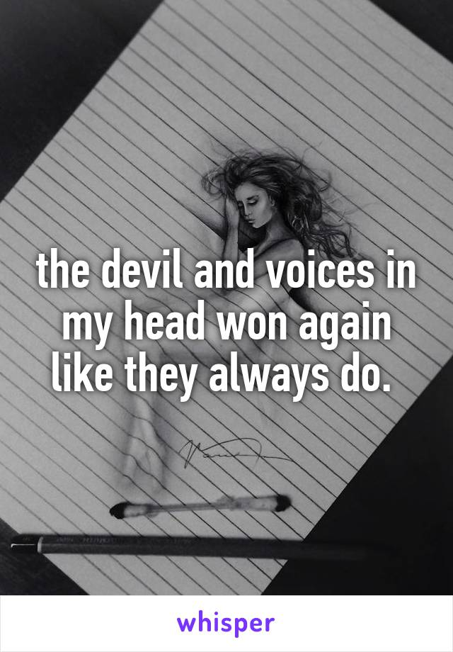 the devil and voices in my head won again like they always do.