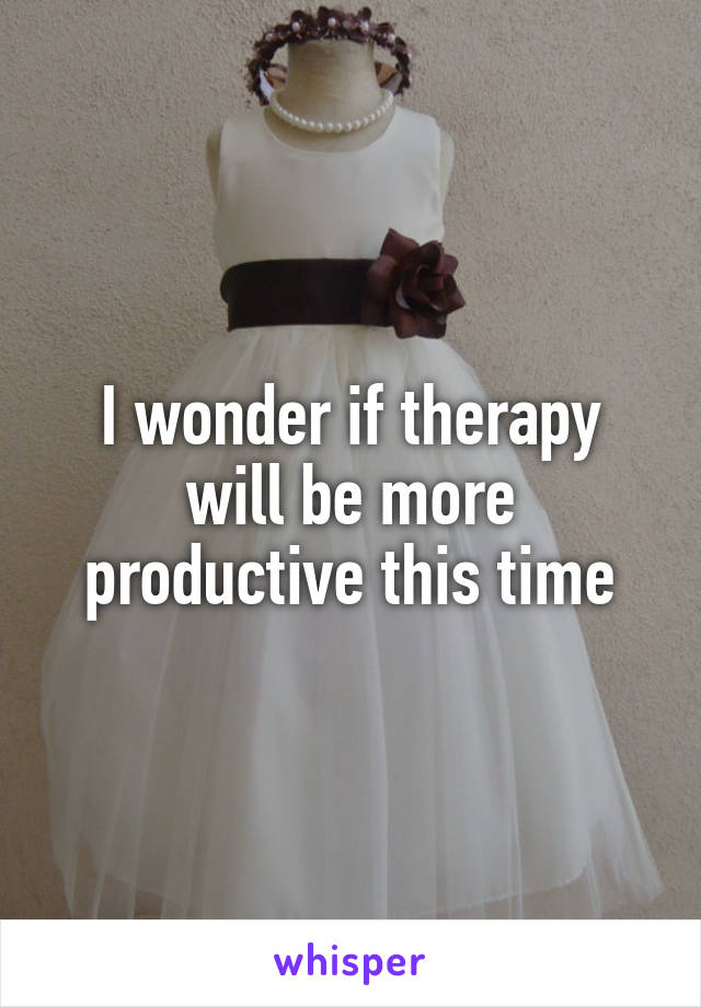 I wonder if therapy will be more productive this time