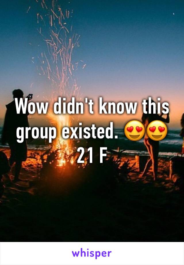 Wow didn't know this group existed. 😍😍 21 F