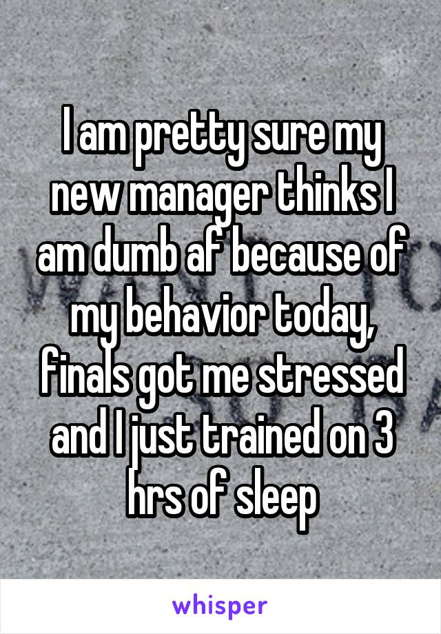 I am pretty sure my new manager thinks I am dumb af because of my behavior today, finals got me stressed and I just trained on 3 hrs of sleep