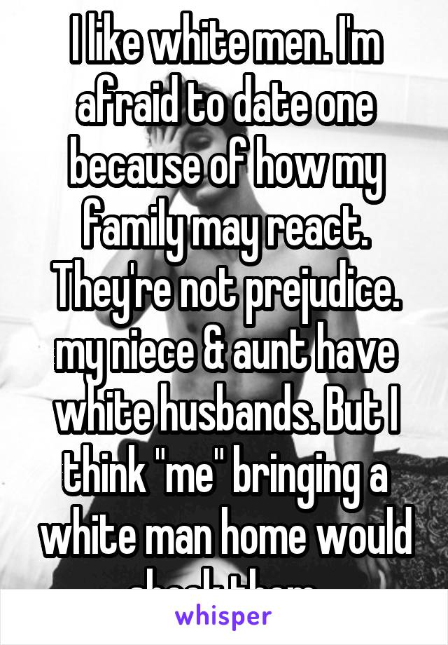"""I like white men. I'm afraid to date one because of how my family may react. They're not prejudice. my niece & aunt have white husbands. But I think """"me"""" bringing a white man home would shock them."""