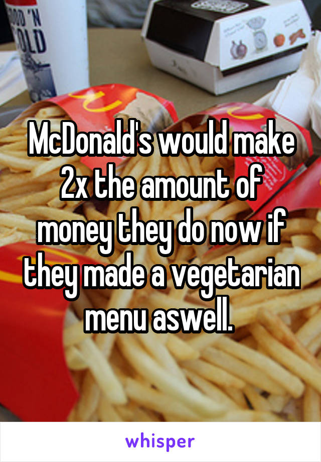 McDonald's would make 2x the amount of money they do now if they made a vegetarian menu aswell.