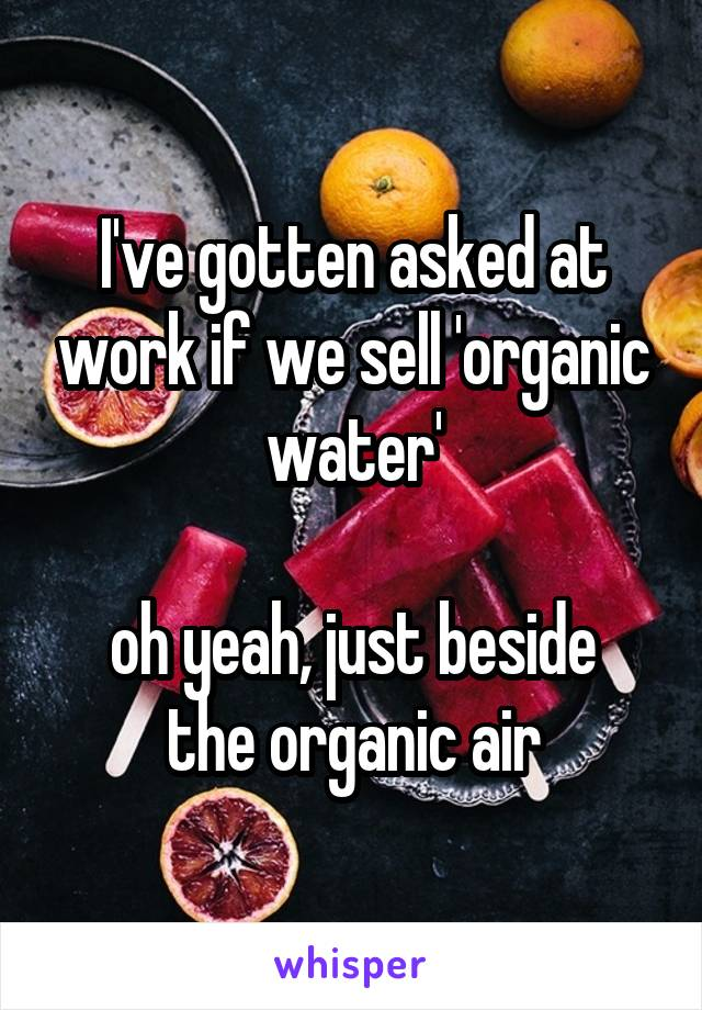 I've gotten asked at work if we sell 'organic water'  oh yeah, just beside the organic air