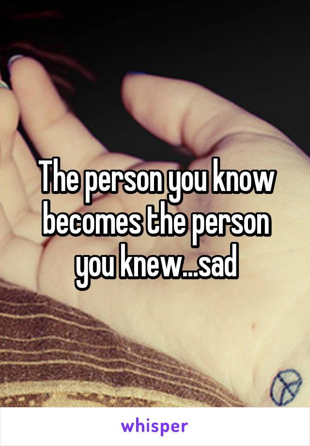The person you know becomes the person you knew...sad