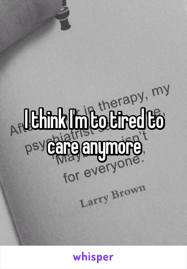 I think I'm to tired to care anymore