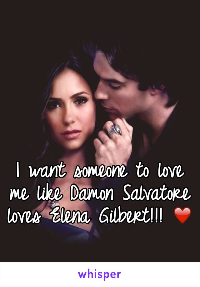 I want someone to love me like Damon Salvatore loves Elena Gilbert!!! ❤️