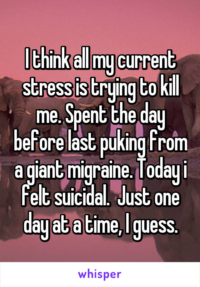 I think all my current stress is trying to kill me. Spent the day before last puking from a giant migraine. Today i felt suicidal.  Just one day at a time, I guess.