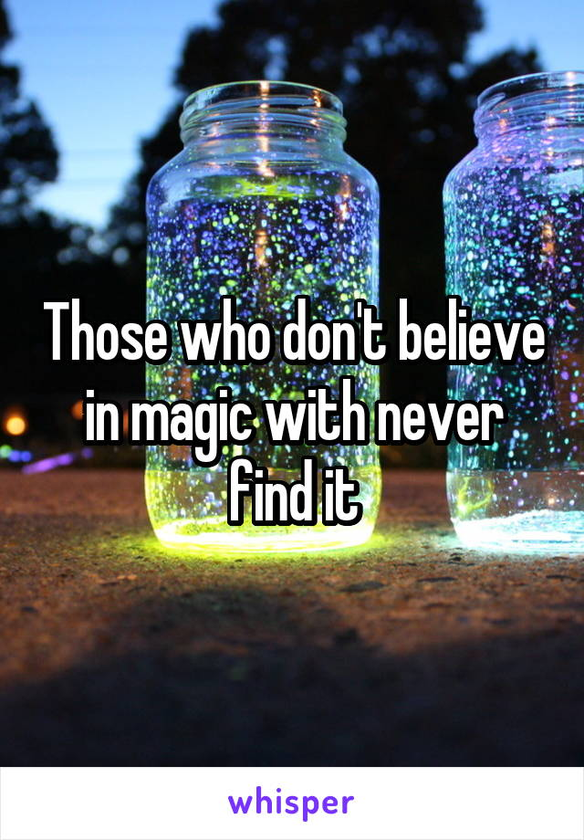 Those who don't believe in magic with never find it