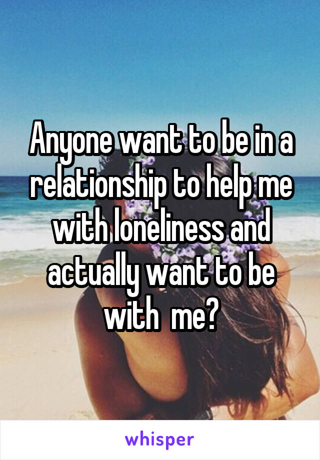 Anyone want to be in a relationship to help me with loneliness and actually want to be with  me?