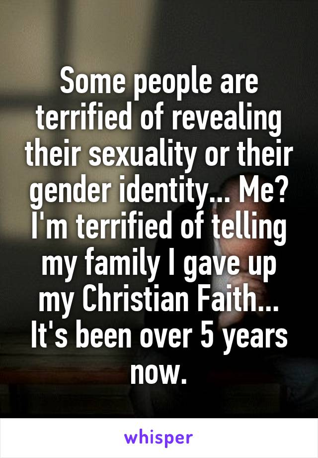 Some people are terrified of revealing their sexuality or their gender identity... Me? I'm terrified of telling my family I gave up my Christian Faith... It's been over 5 years now.
