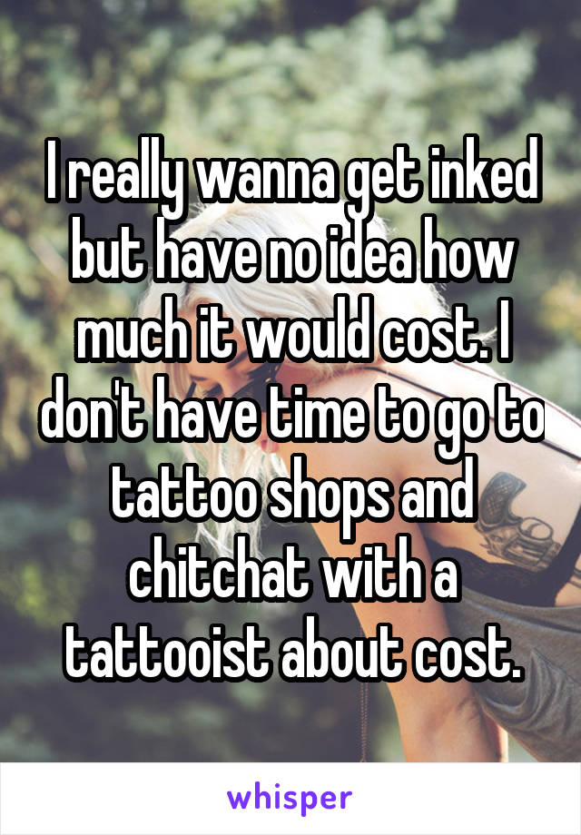 I really wanna get inked but have no idea how much it would cost. I don't have time to go to tattoo shops and chitchat with a tattooist about cost.