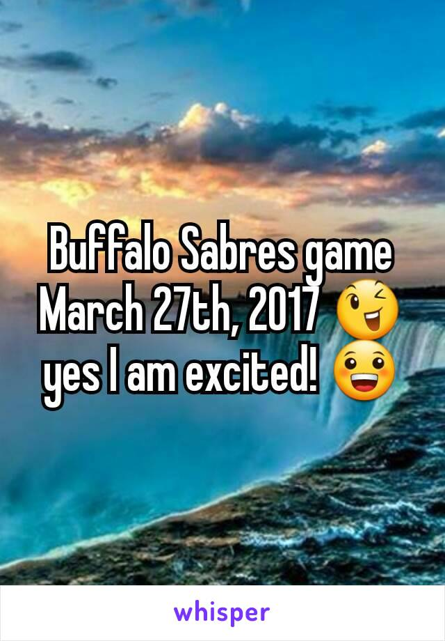 Buffalo Sabres game March 27th, 2017 😉 yes I am excited! 😀