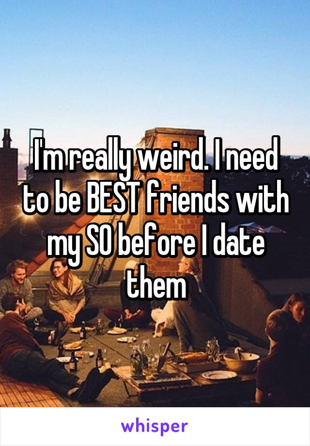 I'm really weird. I need to be BEST friends with my SO before I date them