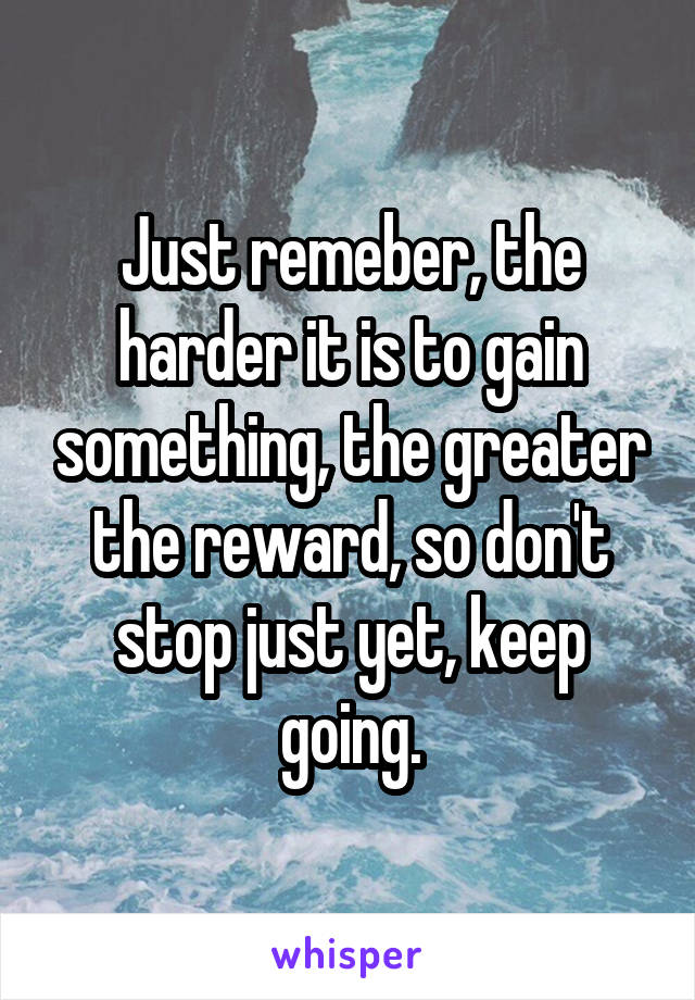Just remeber, the harder it is to gain something, the greater the reward, so don't stop just yet, keep going.