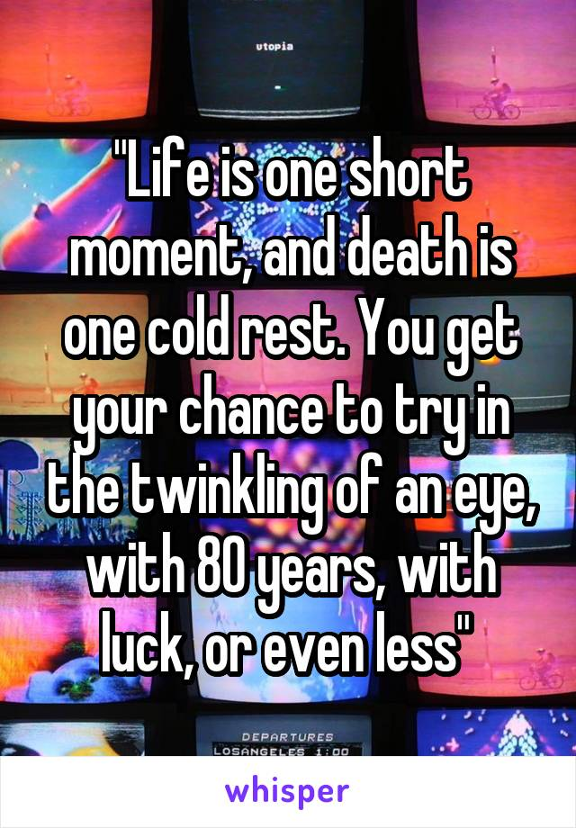 """""""Life is one short moment, and death is one cold rest. You get your chance to try in the twinkling of an eye, with 80 years, with luck, or even less"""""""