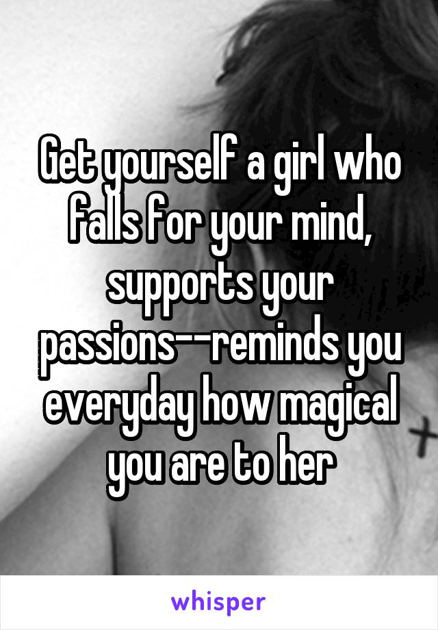 Get yourself a girl who falls for your mind, supports your passions--reminds you everyday how magical you are to her