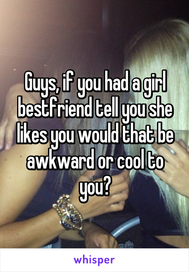 Guys, if you had a girl bestfriend tell you she likes you would that be awkward or cool to you?
