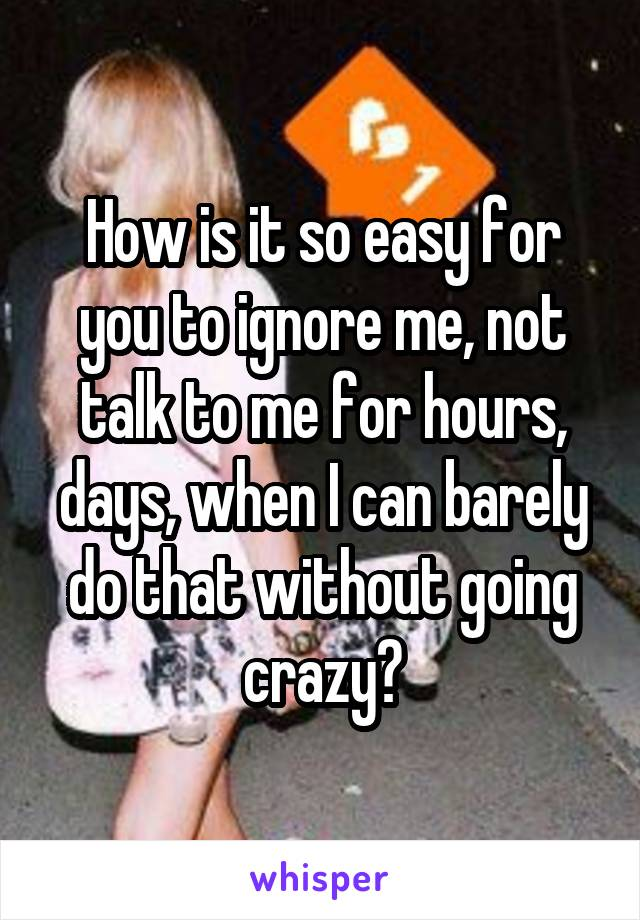 How is it so easy for you to ignore me, not talk to me for hours, days, when I can barely do that without going crazy?