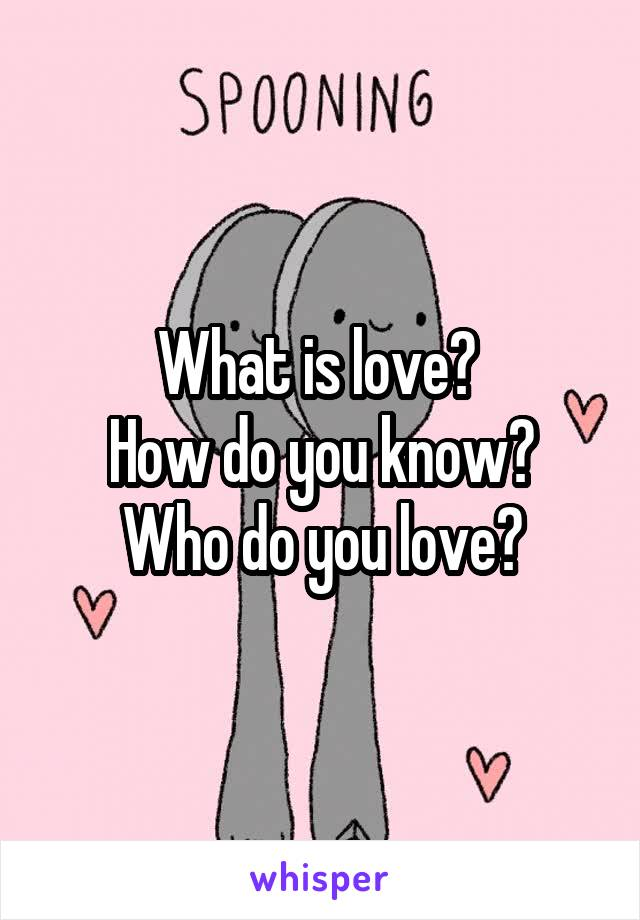 What is love?  How do you know? Who do you love?