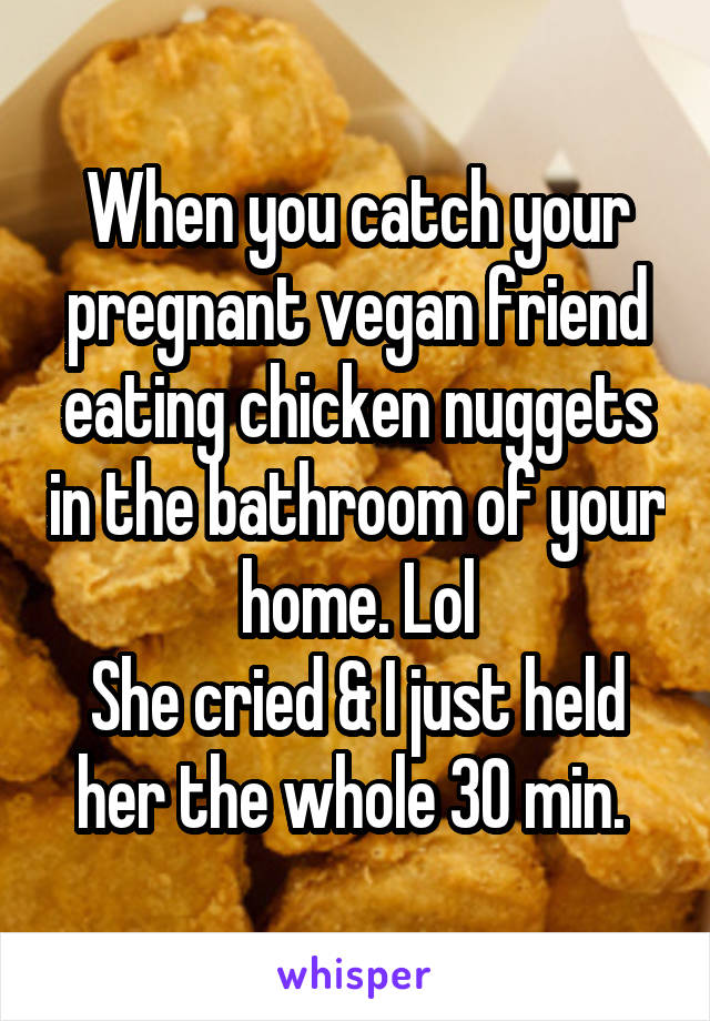 When you catch your pregnant vegan friend eating chicken nuggets in the bathroom of your home. Lol She cried & I just held her the whole 30 min.