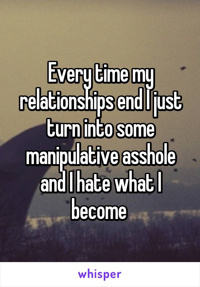 Every time my relationships end I just turn into some manipulative asshole and I hate what I become