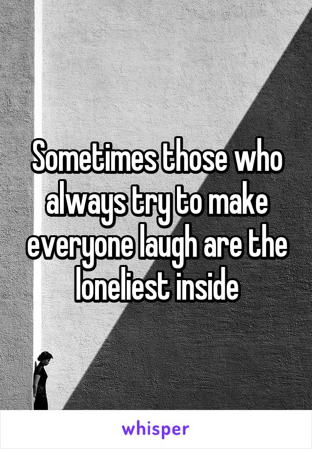 Sometimes those who always try to make everyone laugh are the loneliest inside
