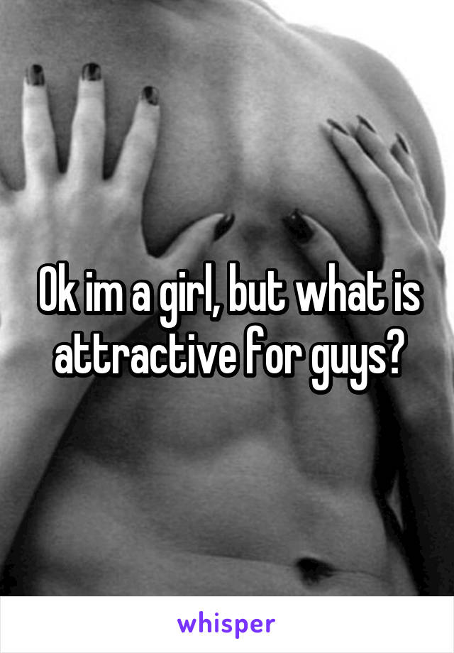 Ok im a girl, but what is attractive for guys?