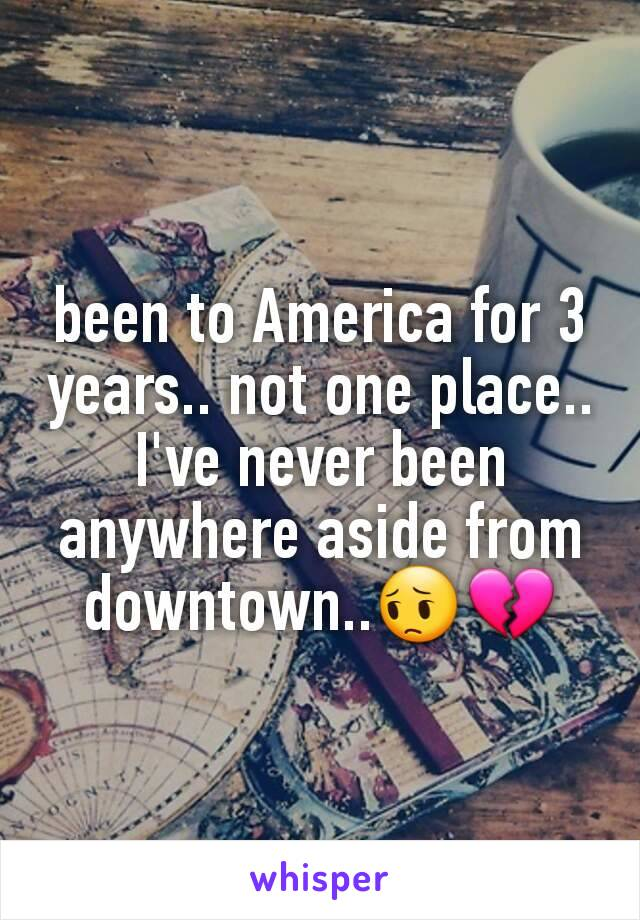 been to America for 3 years.. not one place.. I've never been anywhere aside from downtown..😔💔