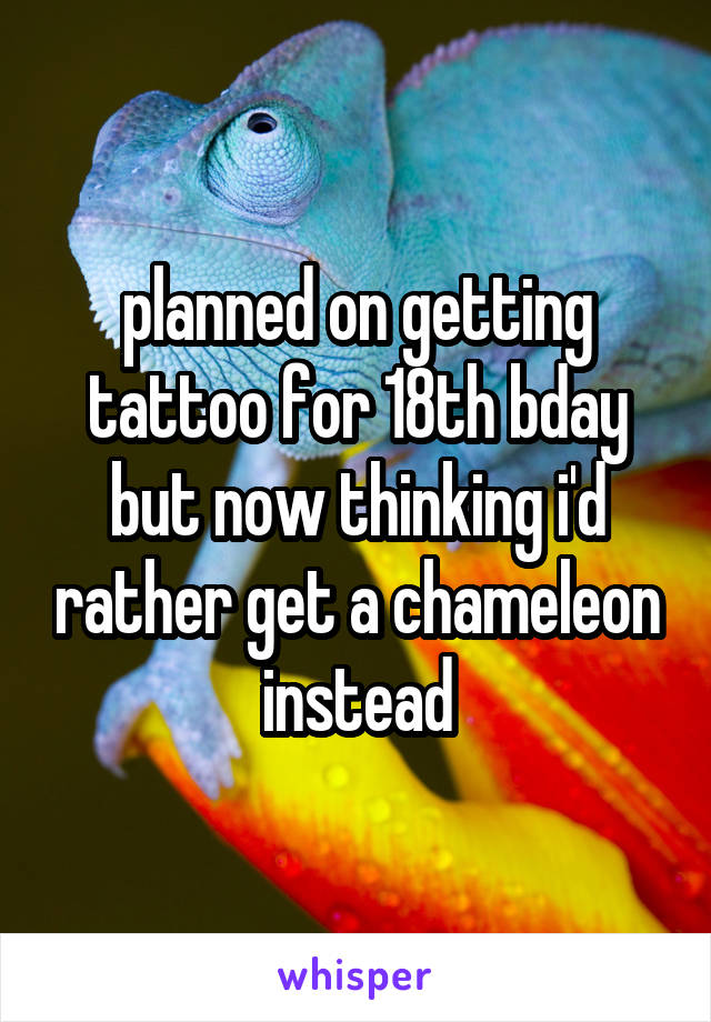 planned on getting tattoo for 18th bday but now thinking i'd rather get a chameleon instead