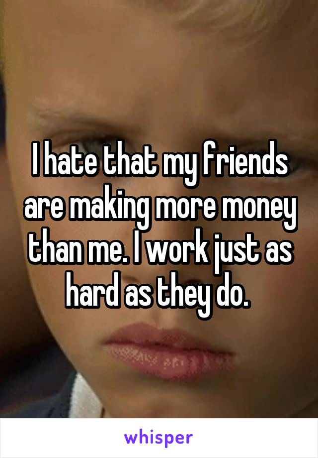 I hate that my friends are making more money than me. I work just as hard as they do.