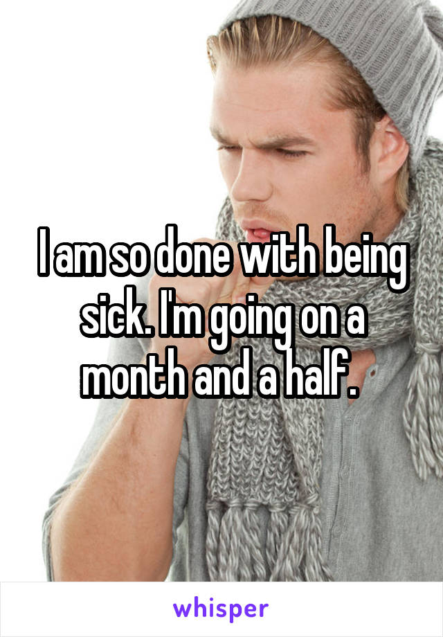 I am so done with being sick. I'm going on a month and a half.
