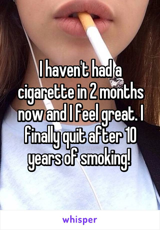 I haven't had a cigarette in 2 months now and I feel great. I finally quit after 10 years of smoking!