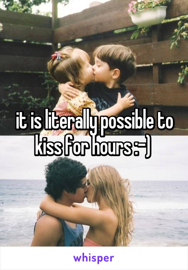 it is literally possible to kiss for hours :-)